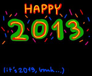 happy 2013? (its 2019 bruh)