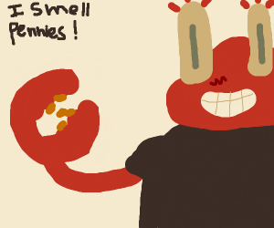 I smell pennies but it's mr krabs