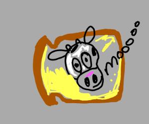 "Cow on bread ""Mooo"" ing"
