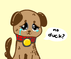 Dog is sad because you didn't duck the panel