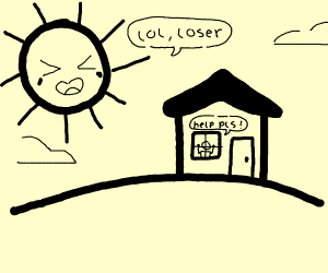 guy stuck in his house, sun laughs