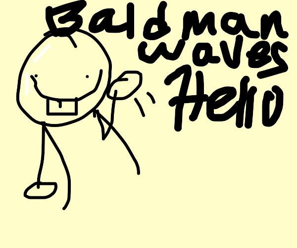 Bald buck toothed fella waves hello