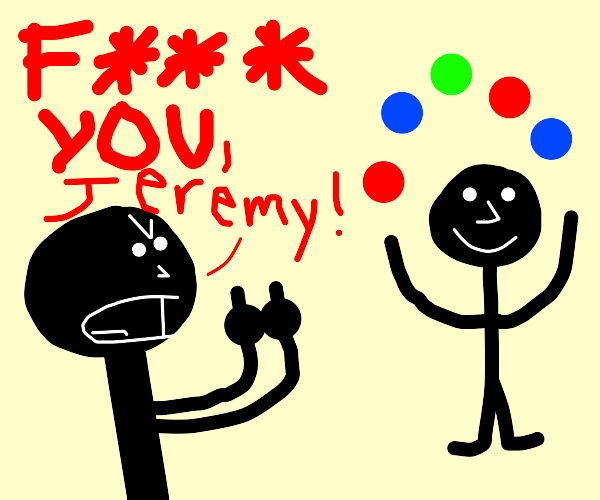 someone hates Jeremy the juggler