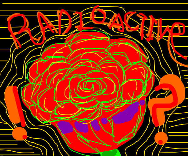Omg, that rose is radioactive!