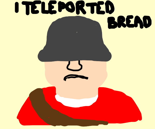 I have done nothing but teleport bread