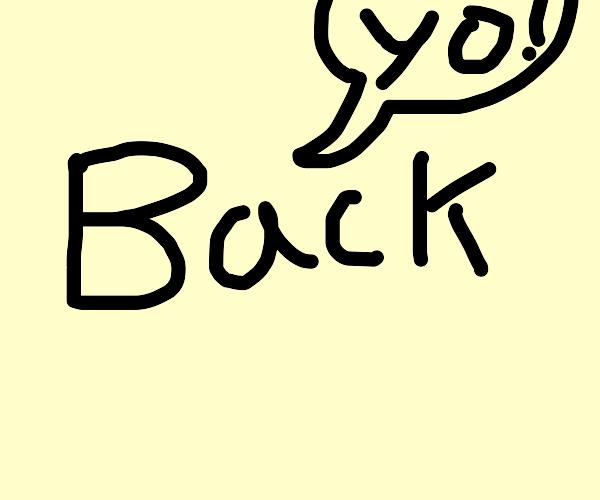 Yo, im back!