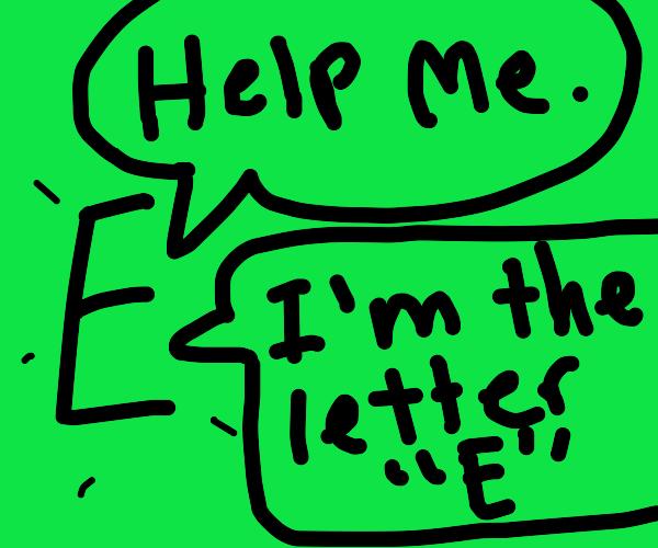 Help me. I'm the letter E.