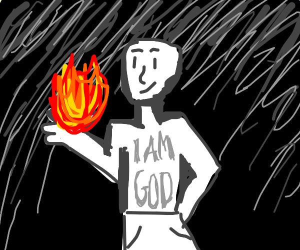 I possess the fire. I am god now. Bow to me