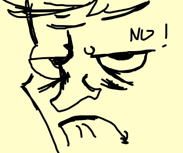Grumpy person tells you 'No'