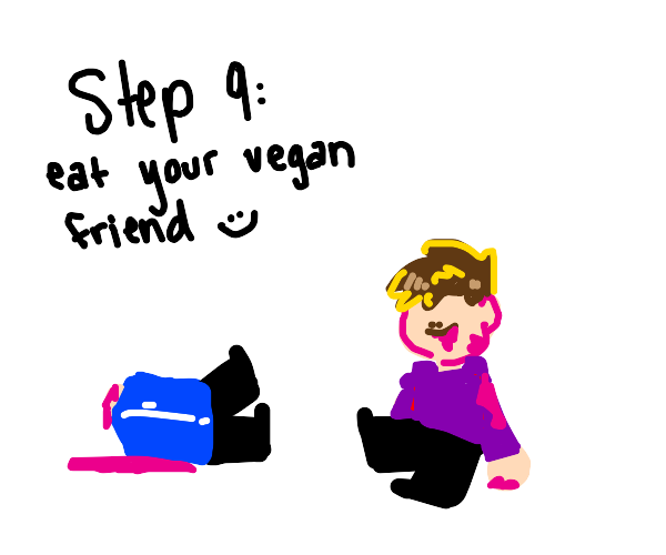 Step 8: get shunned by your vegan friends