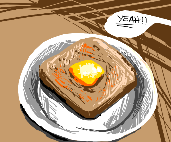 YEAH! Butter that toast!