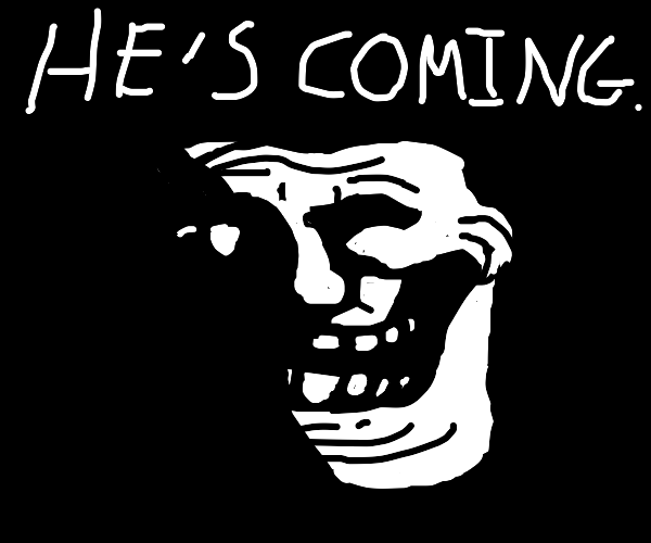 That creepy troll face says he's coming