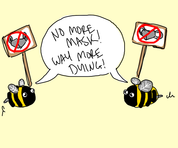 Bee's say: NO MORE MASK! WAY MORE DYING