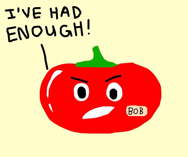 Bob the tomato has had enough