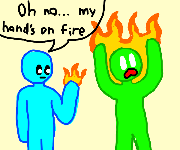 Uh oh, my hand's on fire.