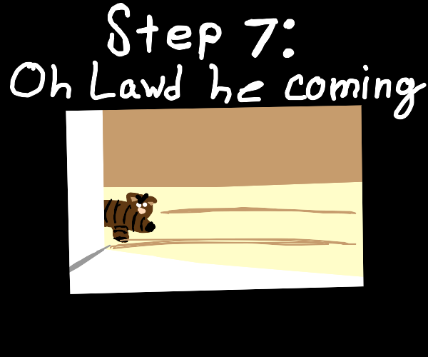 Step 6: hide from the angery kitty