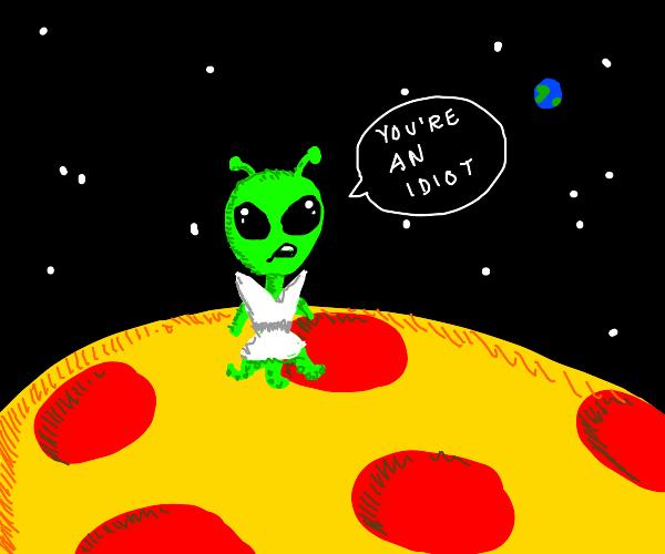 Pizza planet alien calls you an idiot, lmao
