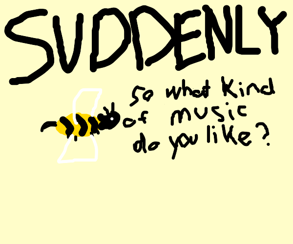 SUDDENLY:Giant bee asks you about music taste