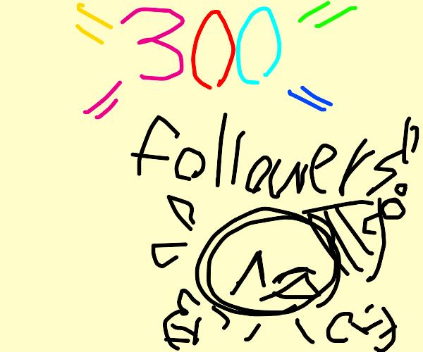 300 followers; he cheers with joy.