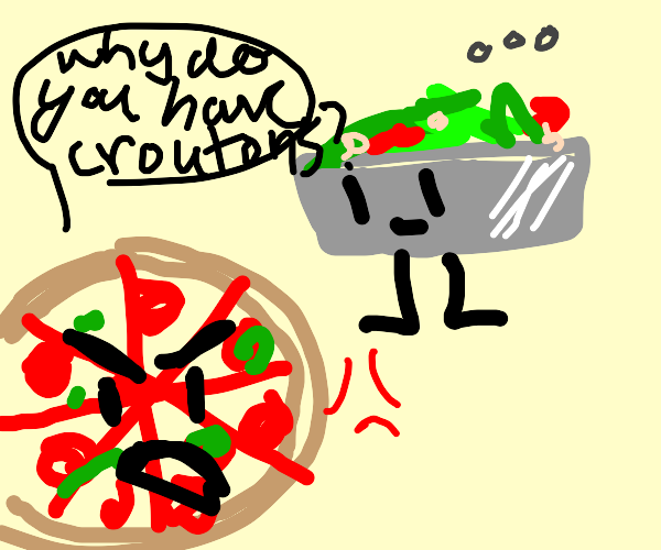 pizza gets mad at salad for having croutons