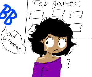U lookin 4 top game BB says old woman