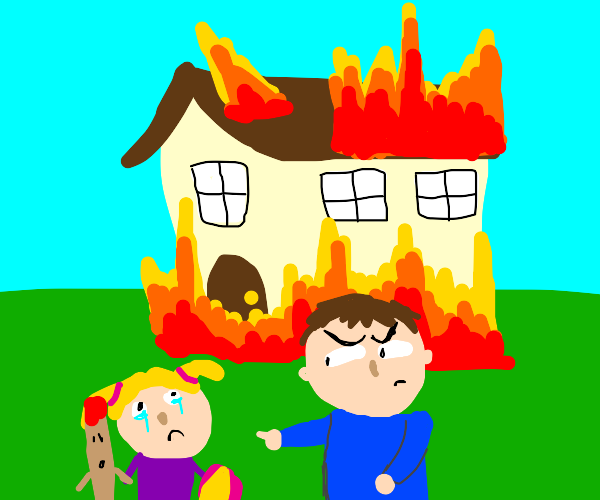 You burnt my house down!