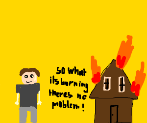 dude doesnt care that house is on fire