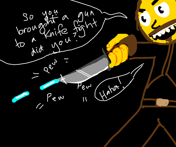 You have a gun? Well, my knife shoots lasers!