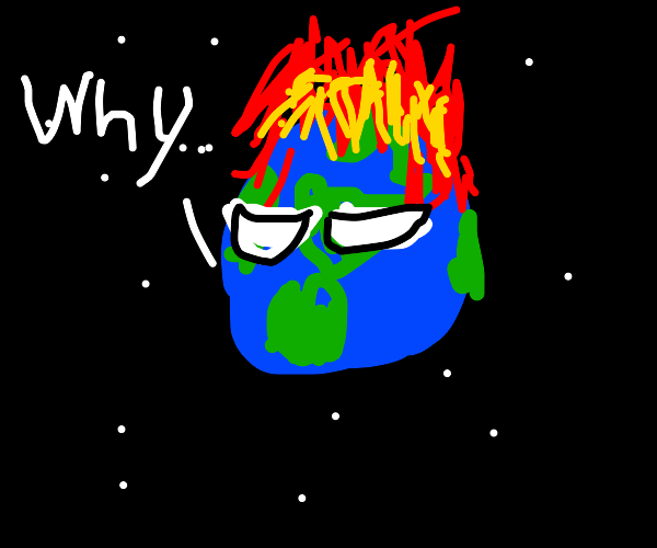 Earth regrets getting lit on fire
