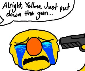 Alright, Yellmo... just put down the gun...