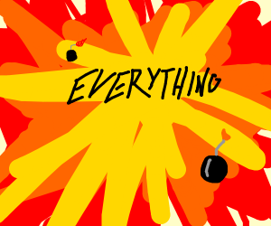 Everything explodes.