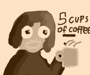 Girl on her 5th cup of coffee this morning