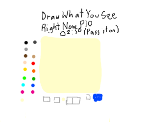 Draw what you see right now PIO (Pass it on)