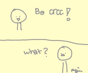Be crcc? (what?)