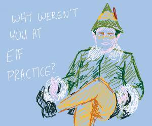 Why weren't you at elf practice?