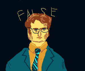 "Dwight Schrute says ""false."""