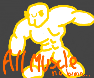 All muscle... No brain