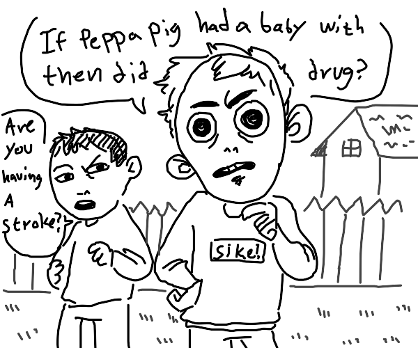 If Peppa pig had a baby with then did drugs