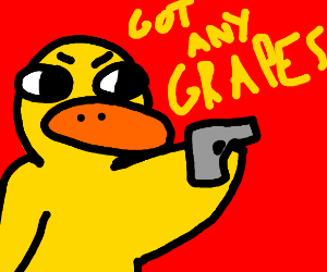 Duck commits armed robbery for grapes.