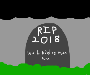 RIP, 2018. We'll kind of miss you.