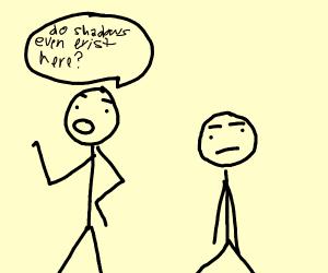 2 stickmen saying'do shadows even exist here'