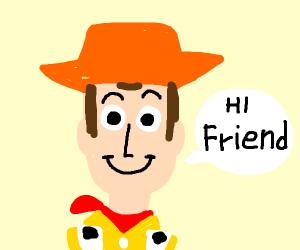 Woody says hi friend