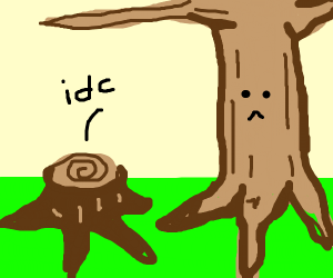 Trees have faces and a stump doesnt care