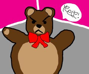 "a pissed teddy screaming ""YEE!"""
