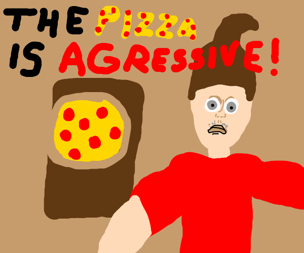 """""""The pizza is agressive!"""" - Jimmy Nutron"""