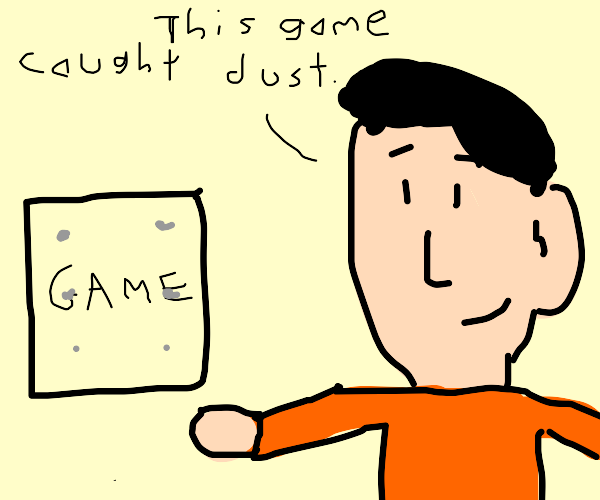 Oops! Your game caught dust...