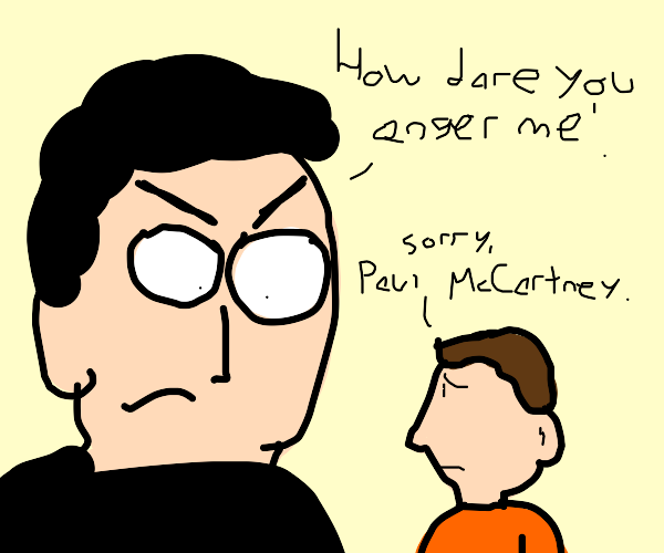 You have angered Paul McCartney.