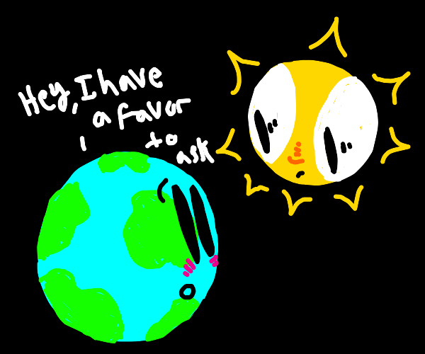 The Earth has a favor to ask of the Sun...