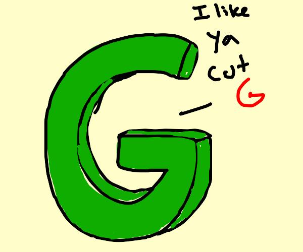 "The letter G says ""I like ya cut G"""
