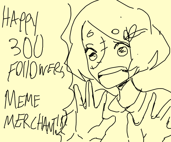 Happy 300 followers @Meme merchant